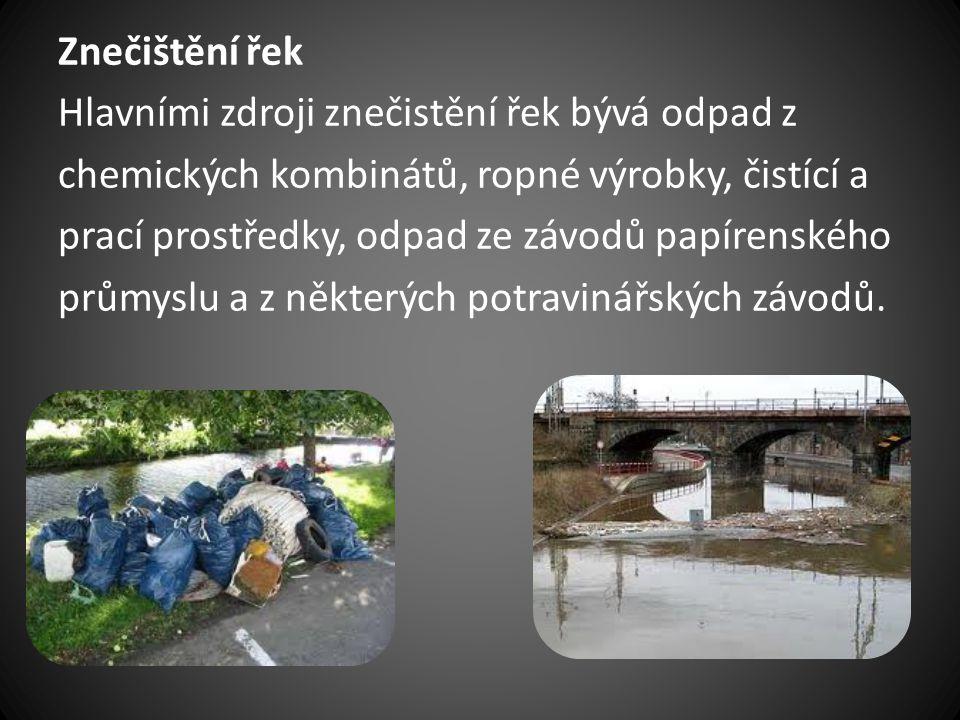 Znečištění řek Hlavními zdroji znečistění řek bývá odpad z chemických kombinátů, ropné výrobky, čistící a prací prostředky, odpad ze závodů papírenské