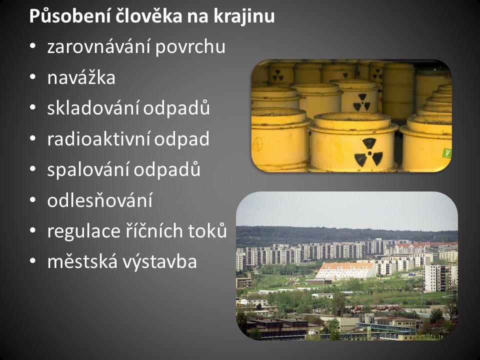 Působení člověka na krajinu • zarovnávání povrchu • navážka • skladování odpadů • radioaktivní odpad • spalování odpadů • odlesňování • regulace říční