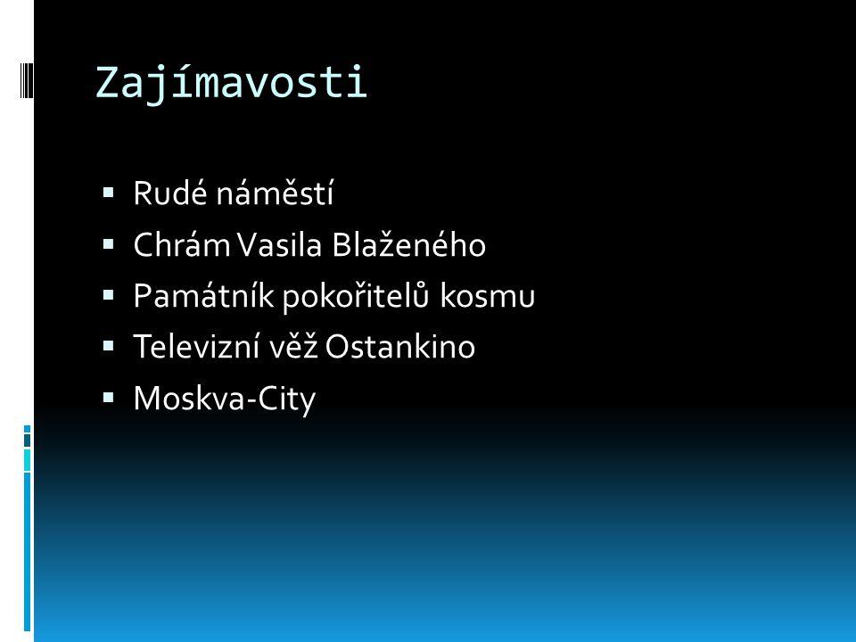 Zajímavosti  Rudé náměstí  Chrám Vasila Blaženého  Památník pokořitelů kosmu  Televizní věž Ostankino  Moskva-City