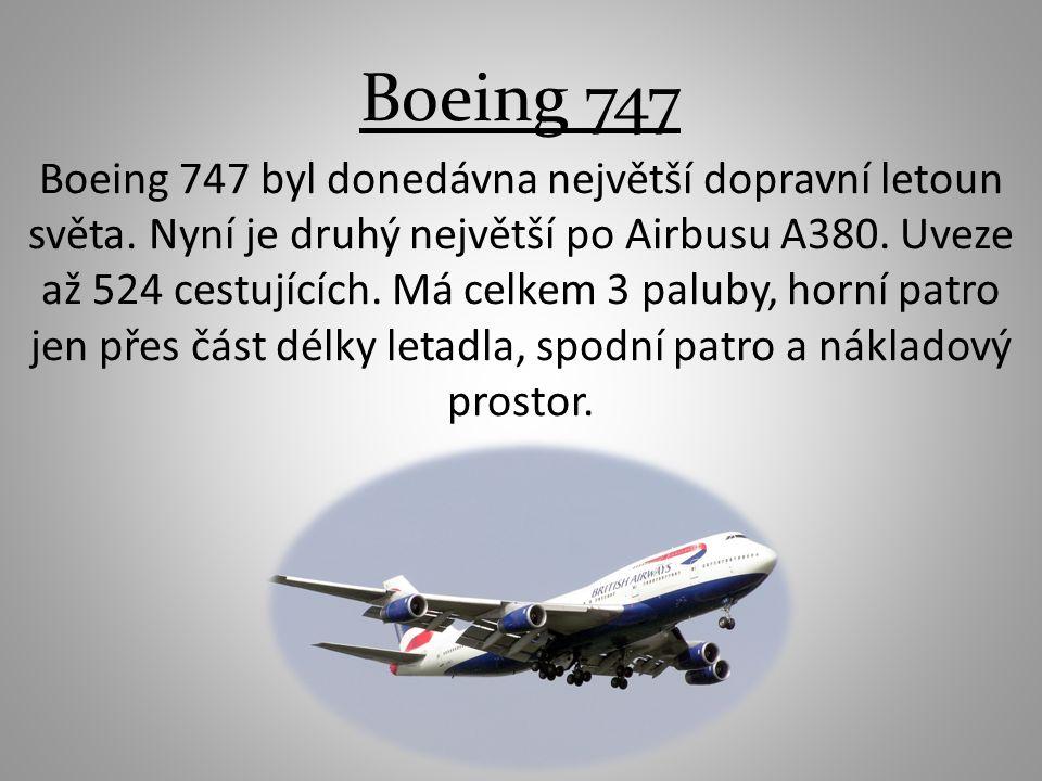 Boeing 747 Boeing 747 byl donedávna největší dopravní letoun světa. Nyní je druhý největší po Airbusu A380. Uveze až 524 cestujících. Má celkem 3 palu