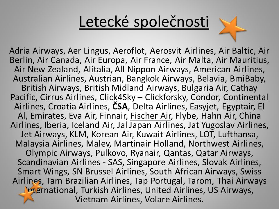 Letecké společnosti Adria Airways, Aer Lingus, Aeroflot, Aerosvit Airlines, Air Baltic, Air Berlin, Air Canada, Air Europa, Air France, Air Malta, Air Mauritius, Air New Zealand, Alitalia, All Nippon Airways, American Airlines, Australian Airlines, Austrian, Bangkok Airways, Belavia, BmiBaby, British Airways, British Midland Airways, Bulgaria Air, Cathay Pacific, Cirrus Airlines, Click4Sky – Clickforsky, Condor, Continental Airlines, Croatia Airlines, ČSA, Delta Airlines, Easyjet, Egyptair, El Al, Emirates, Eva Air, Finnair, Fischer Air, Flybe, Hahn Air, China Airlines, Iberia, Iceland Air, Jal Japan Airlines, Jat Yugoslav Airlines, Jet Airways, KLM, Korean Air, Kuwait Airlines, LOT, Lufthansa, Malaysia Airlines, Malev, Martinair Holland, Northwest Airlines, Olympic Airways, Pulkovo, Ryanair, Qantas, Qatar Airways, Scandinavian Airlines - SAS, Singapore Airlines, Slovak Airlines, Smart Wings, SN Brussel Airlines, South African Airways, Swiss Airlines, Tam Brazilian Airlines, Tap Portugal, Tarom, Thai Airways International, Turkish Airlines, United Airlines, US Airways, Vietnam Airlines, Volare Airlines.