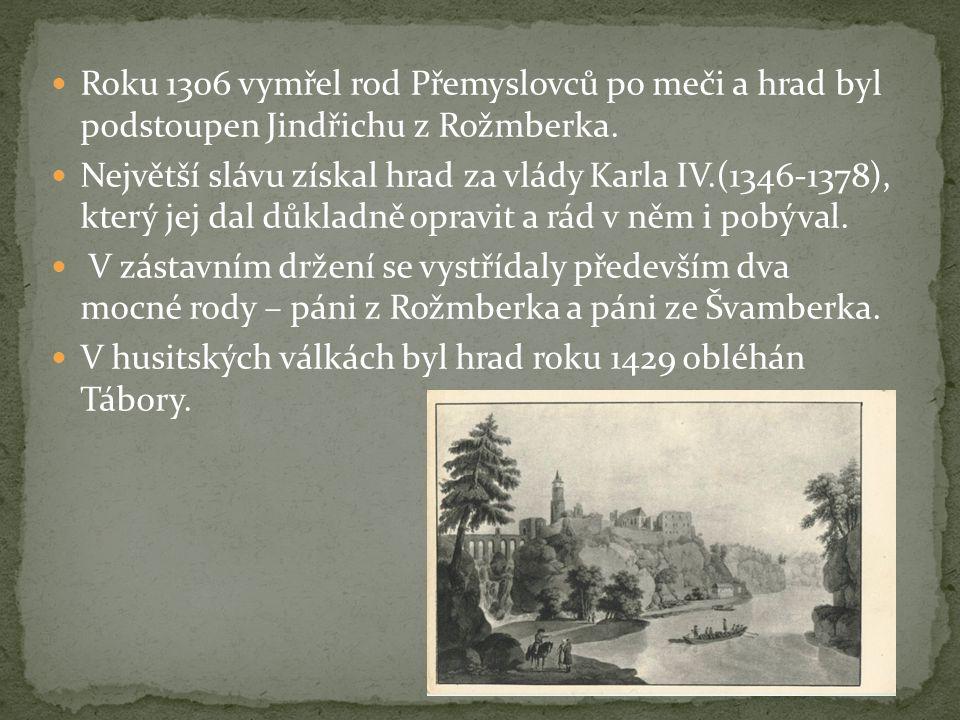  Roku 1306 vymřel rod Přemyslovců po meči a hrad byl podstoupen Jindřichu z Rožmberka.  Největší slávu získal hrad za vlády Karla IV.(1346-1378), kt