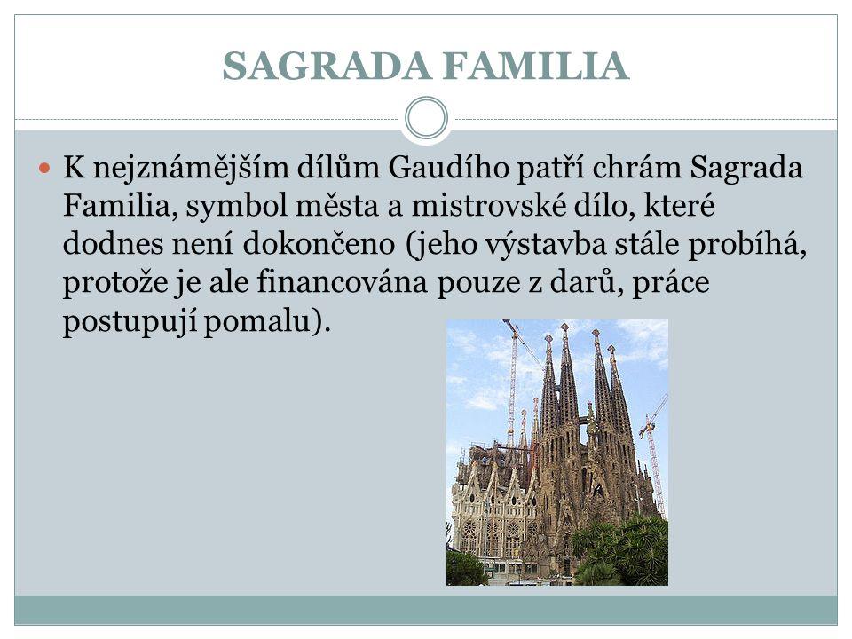 SAGRADA FAMILIA  K nejznámějším dílům Gaudího patří chrám Sagrada Familia, symbol města a mistrovské dílo, které dodnes není dokončeno (jeho výstavba stále probíhá, protože je ale financována pouze z darů, práce postupují pomalu).