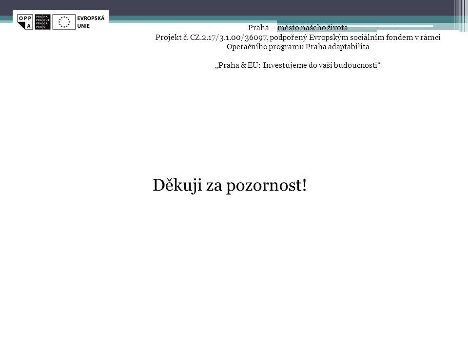 Děkuji za pozornost! Praha – město našeho života Projekt č. CZ.2.17/3.1.00/36097, podpořený Evropským sociálním fondem v rámci Operačního programu Pra