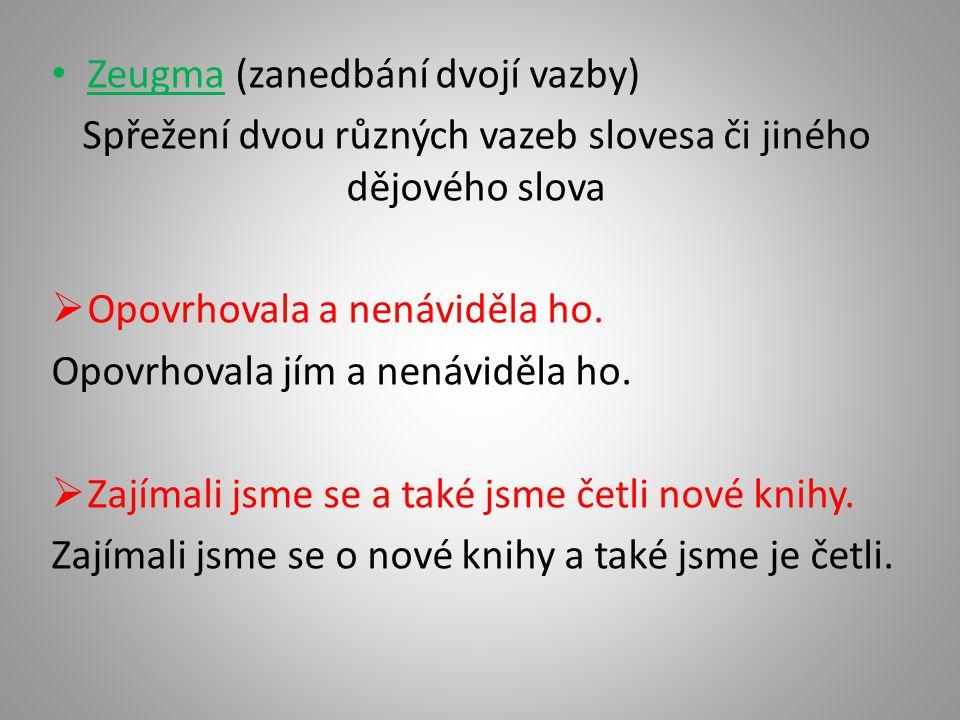 • Zeugma (zanedbání dvojí vazby) Spřežení dvou různých vazeb slovesa či jiného dějového slova  Opovrhovala a nenáviděla ho. Opovrhovala jím a nenávid