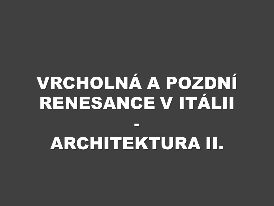 ÚVOD Výukový materiál Vrcholná a pozdní renesance v Itálii – architektura II.