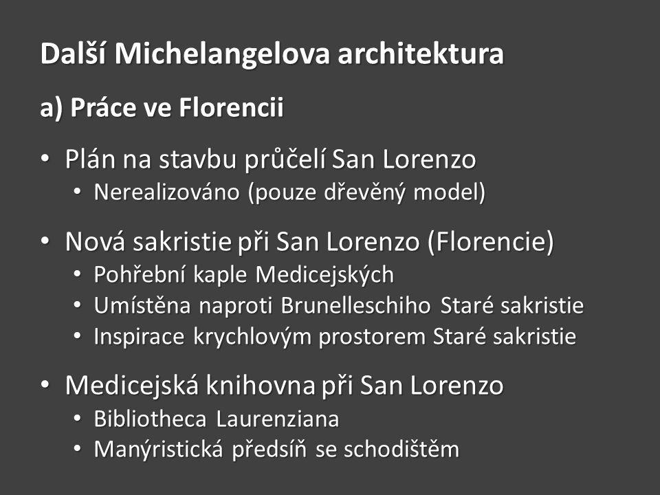 Další Michelangelova architektura a) Práce ve Florencii • Plán na stavbu průčelí San Lorenzo • Nerealizováno (pouze dřevěný model) • Nová sakristie při San Lorenzo (Florencie) • Pohřební kaple Medicejských • Umístěna naproti Brunelleschiho Staré sakristie • Inspirace krychlovým prostorem Staré sakristie • Medicejská knihovna při San Lorenzo • Bibliotheca Laurenziana • Manýristická předsíň se schodištěm