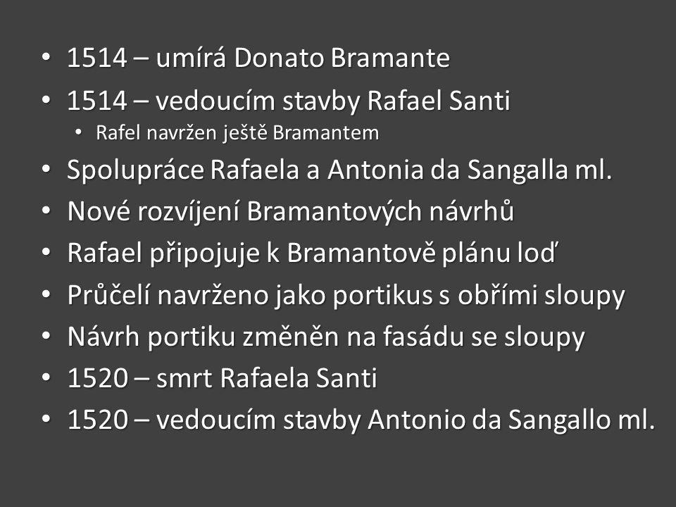 • 1514 – umírá Donato Bramante • 1514 – vedoucím stavby Rafael Santi • Rafel navržen ještě Bramantem • Spolupráce Rafaela a Antonia da Sangalla ml.