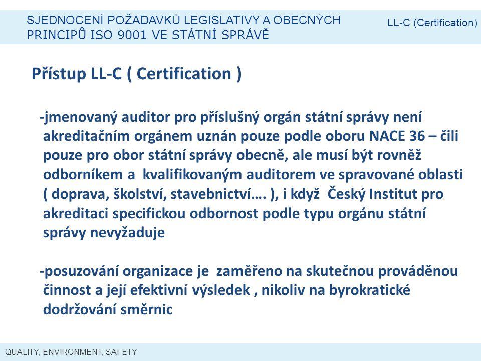 QUALITY, ENVIRONMENT, SAFETY SJEDNOCENÍ POŽADAVKŮ LEGISLATIVY A OBECNÝCH PRINCIPŮ ISO 9001 VE STÁTNÍ SPRÁVĚ LL-C (Certification) Přístup LL-C ( Certification ) -jmenovaný auditor pro příslušný orgán státní správy není akreditačním orgánem uznán pouze podle oboru NACE 36 – čili pouze pro obor státní správy obecně, ale musí být rovněž odborníkem a kvalifikovaným auditorem ve spravované oblasti ( doprava, školství, stavebnictví….