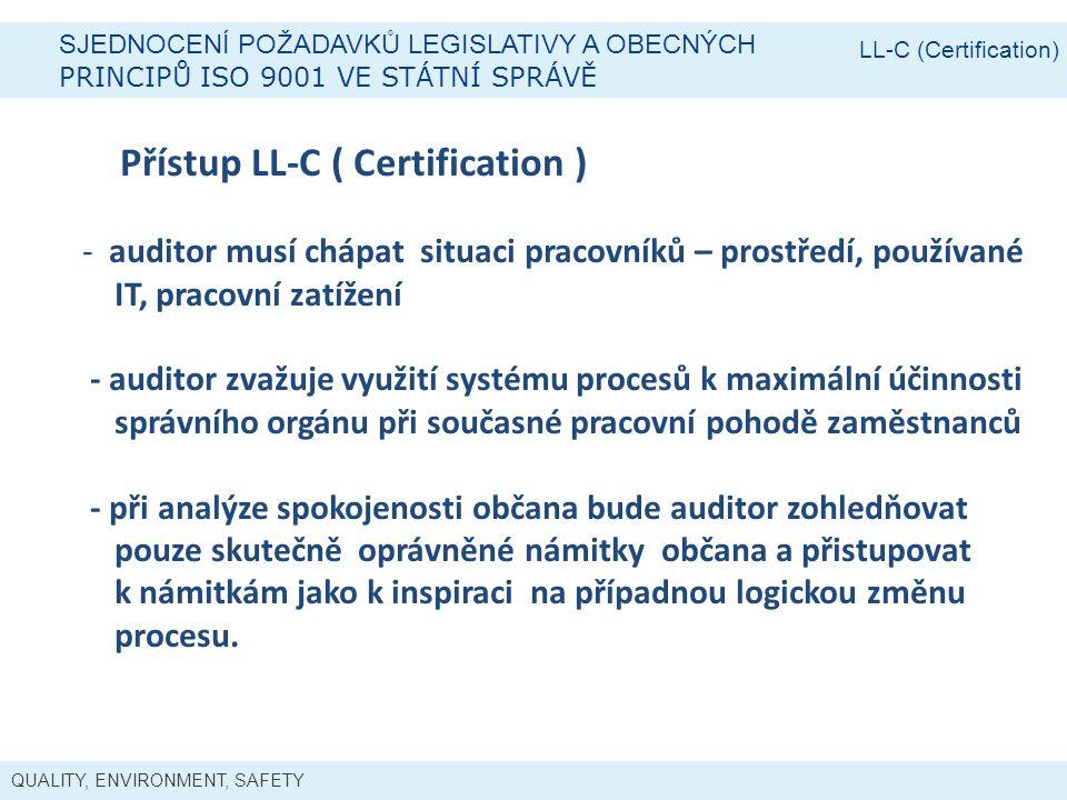 QUALITY, ENVIRONMENT, SAFETY SJEDNOCENÍ POŽADAVKŮ LEGISLATIVY A OBECNÝCH PRINCIPŮ ISO 9001 VE STÁTNÍ SPRÁVĚ LL-C (Certification) Přístup LL-C ( Certification ) - auditor musí chápat situaci pracovníků – prostředí, používané IT, pracovní zatížení - auditor zvažuje využití systému procesů k maximální účinnosti správního orgánu při současné pracovní pohodě zaměstnanců - při analýze spokojenosti občana bude auditor zohledňovat pouze skutečně oprávněné námitky občana a přistupovat k námitkám jako k inspiraci na případnou logickou změnu procesu.