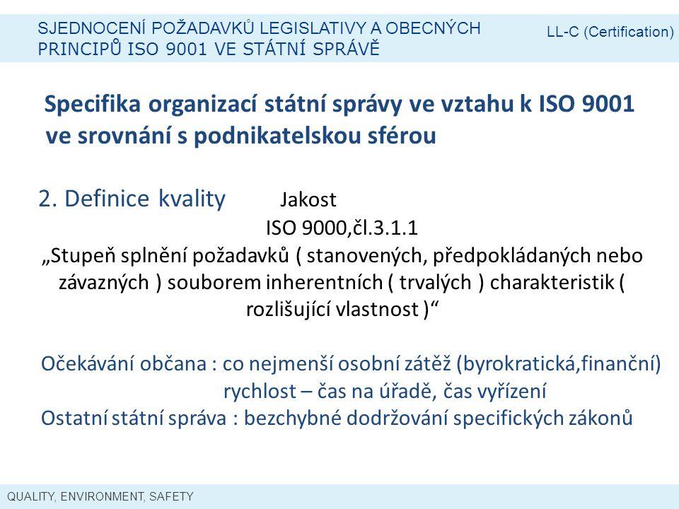 QUALITY, ENVIRONMENT, SAFETY SJEDNOCENÍ POŽADAVKŮ LEGISLATIVY A OBECNÝCH PRINCIPŮ ISO 9001 VE STÁTNÍ SPRÁVĚ LL-C (Certification) Specifika organizací státní správy ve vztahu k ISO 9001 ve srovnání s podnikatelskou sférou 2.