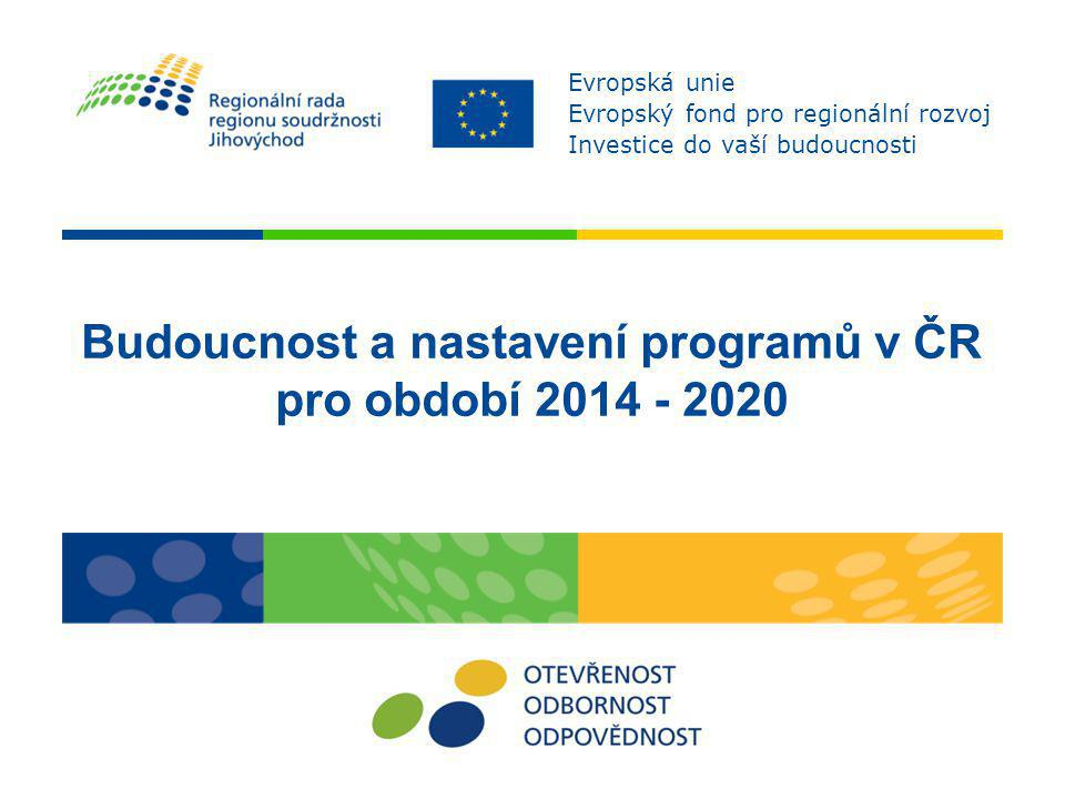 Budoucnost a nastavení programů v ČR pro období 2014 - 2020 Evropská unie Evropský fond pro regionální rozvoj Investice do vaší budoucnosti