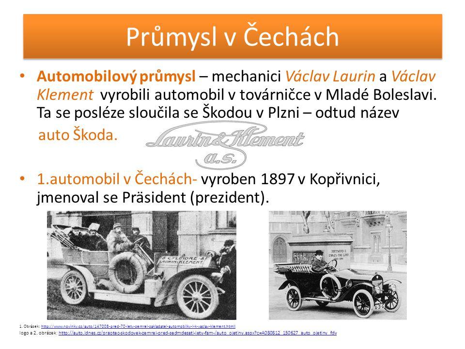 Průmysl v Čechách • Automobilový průmysl – mechanici Václav Laurin a Václav Klement vyrobili automobil v továrničce v Mladé Boleslavi. Ta se posléze s