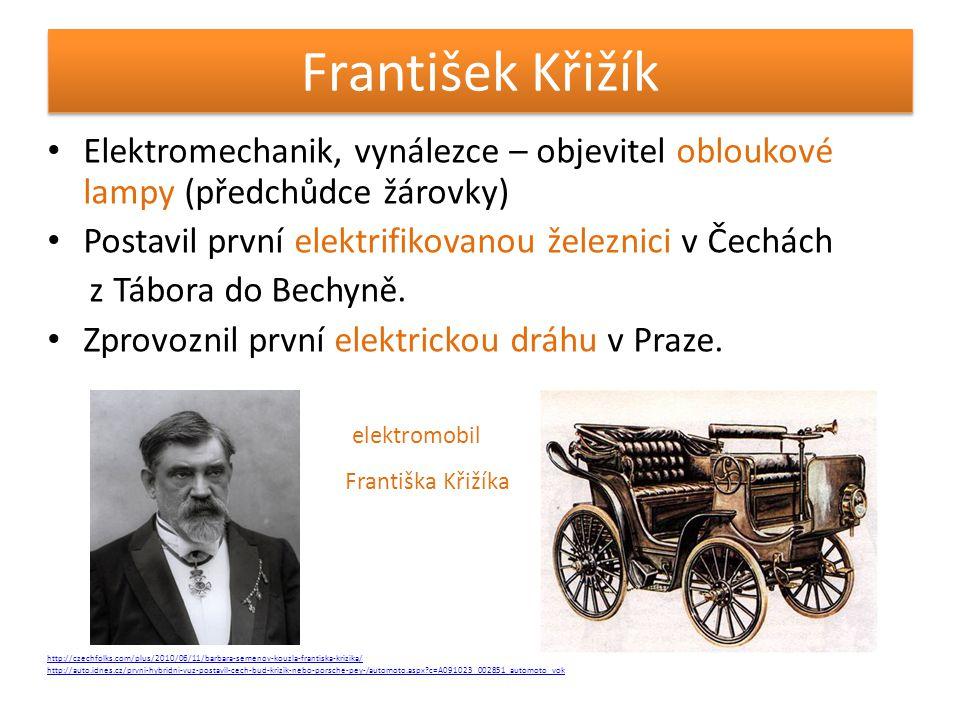 František Křižík • Elektromechanik, vynálezce – objevitel obloukové lampy (předchůdce žárovky) • Postavil první elektrifikovanou železnici v Čechách z