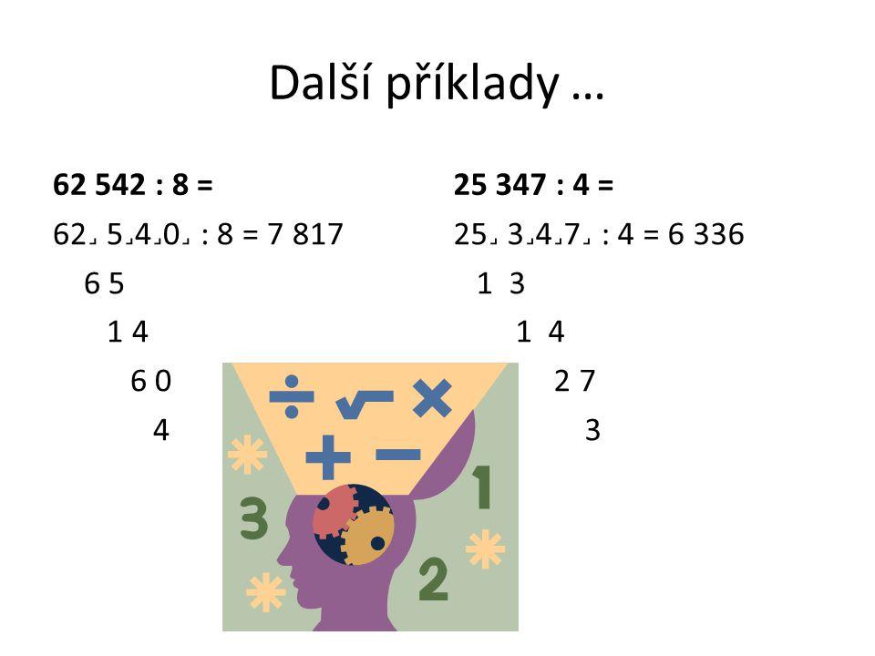 Další příklady … 62 542 : 8 = 62˼ 5˼4˼0˼ : 8 = 7 817 6 5 1 4 6 0 4 25 347 : 4 = 25˼ 3˼4˼7˼ : 4 = 6 336 1 3 1 4 2 7 3