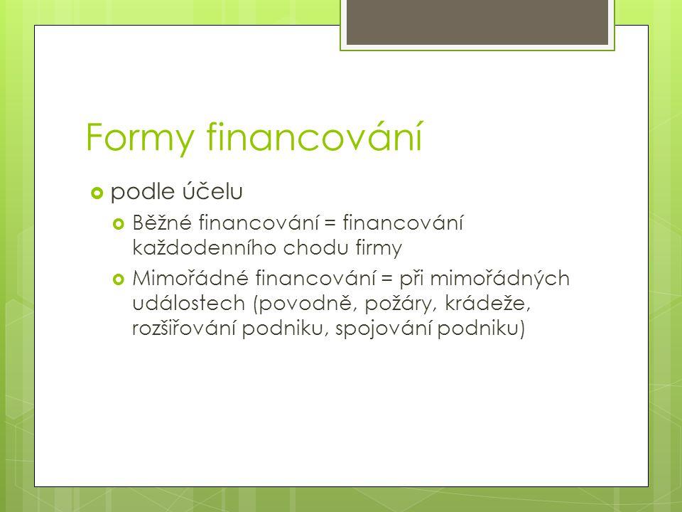 Formy financování  podle účelu  Běžné financování = financování každodenního chodu firmy  Mimořádné financování = při mimořádných událostech (povodně, požáry, krádeže, rozšiřování podniku, spojování podniku)