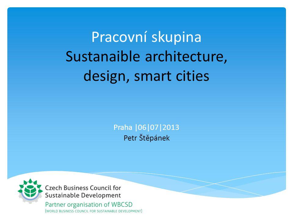 Pracovní skupina Sustanaible architecture, design, smart cities Praha |06|07|2013 Petr Štěpánek