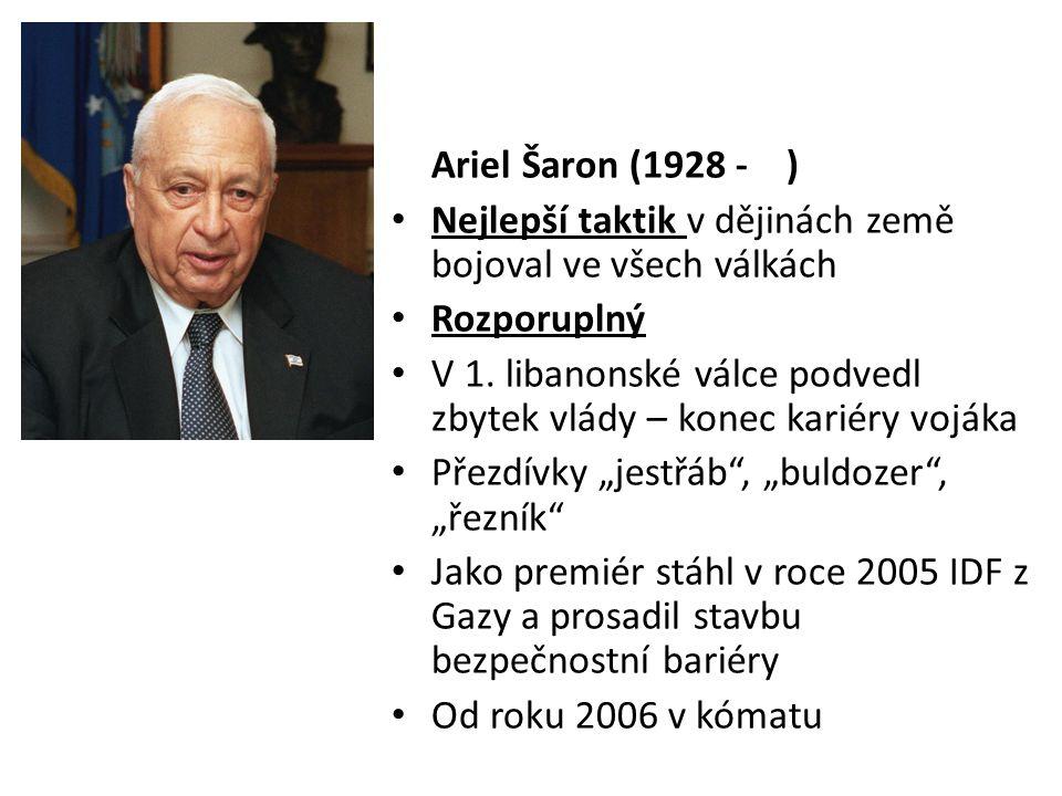 Ariel Šaron (1928 - ) • Nejlepší taktik v dějinách země bojoval ve všech válkách • Rozporuplný • V 1. libanonské válce podvedl zbytek vlády – konec ka