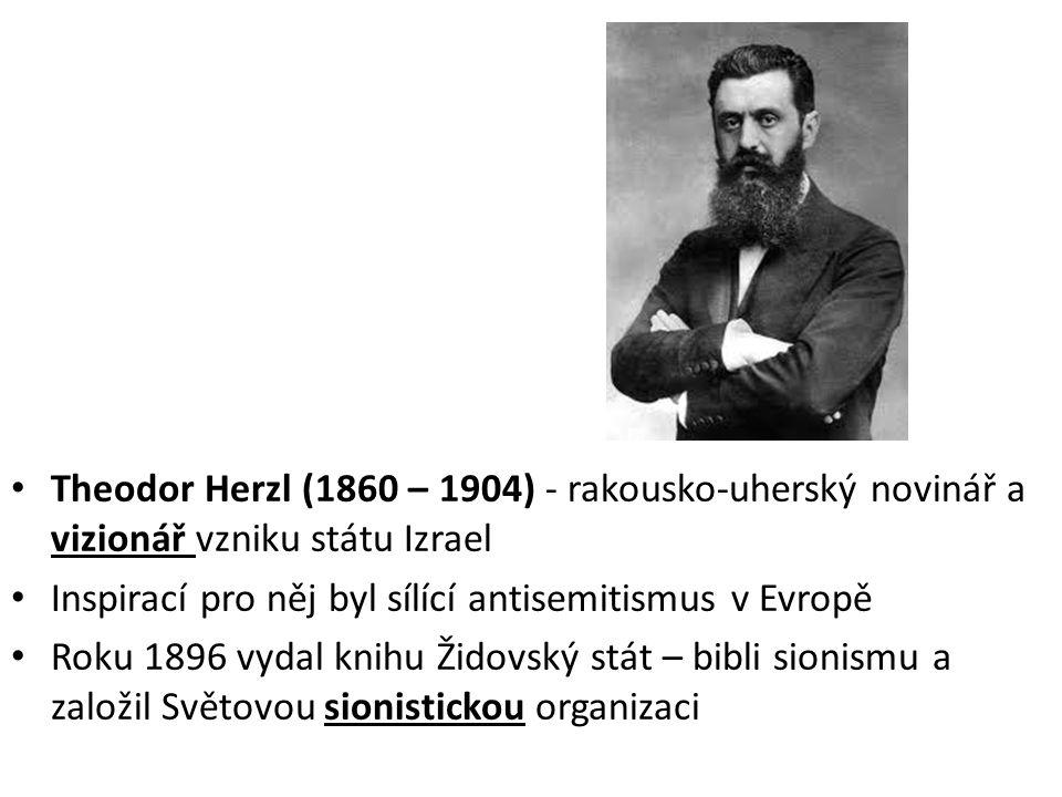 • Theodor Herzl (1860 – 1904) - rakousko-uherský novinář a vizionář vzniku státu Izrael • Inspirací pro něj byl sílící antisemitismus v Evropě • Roku