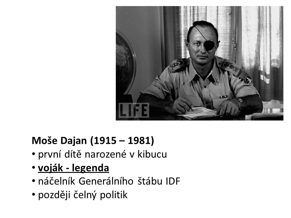 Moše Dajan (1915 – 1981) • první dítě narozené v kibucu • voják - legenda • náčelník Generálního štábu IDF • později čelný politik