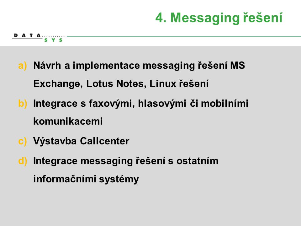 4. Messaging řešení a)Návrh a implementace messaging řešení MS Exchange, Lotus Notes, Linux řešení b)Integrace s faxovými, hlasovými či mobilními komu