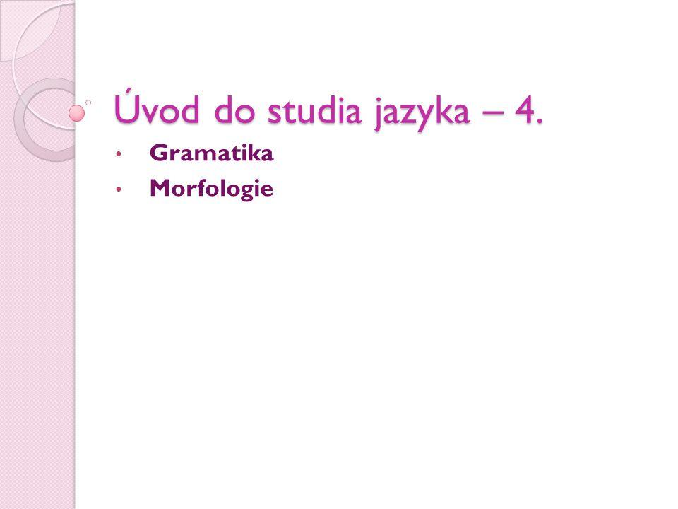 Úvod do studia jazyka – 4. • Gramatika • Morfologie