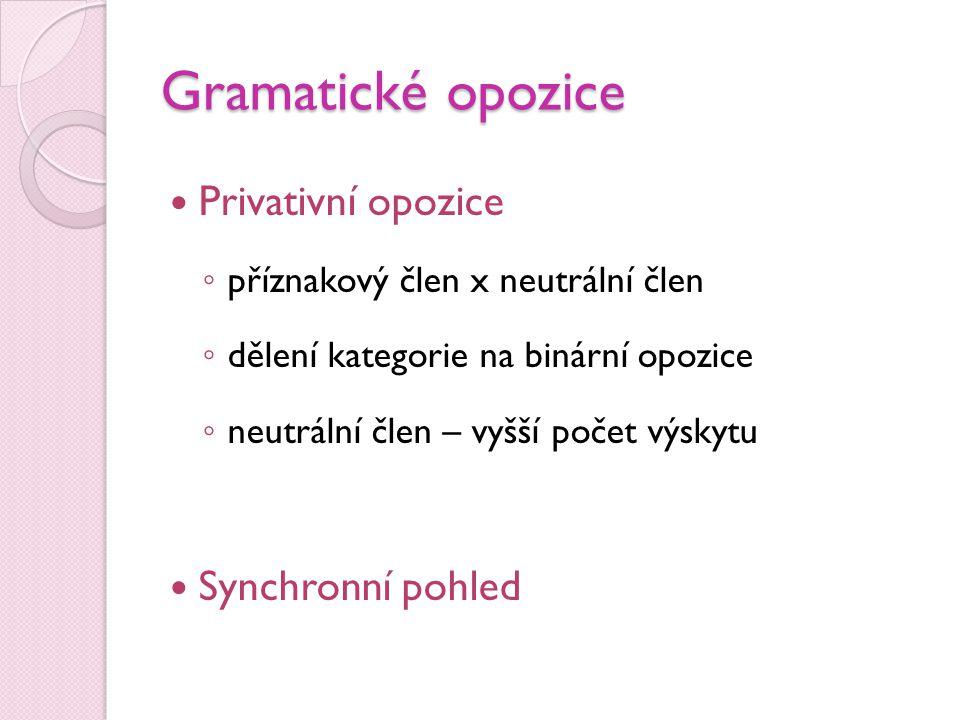 Gramatické opozice  Privativní opozice ◦ příznakový člen x neutrální člen ◦ dělení kategorie na binární opozice ◦ neutrální člen – vyšší počet výskyt