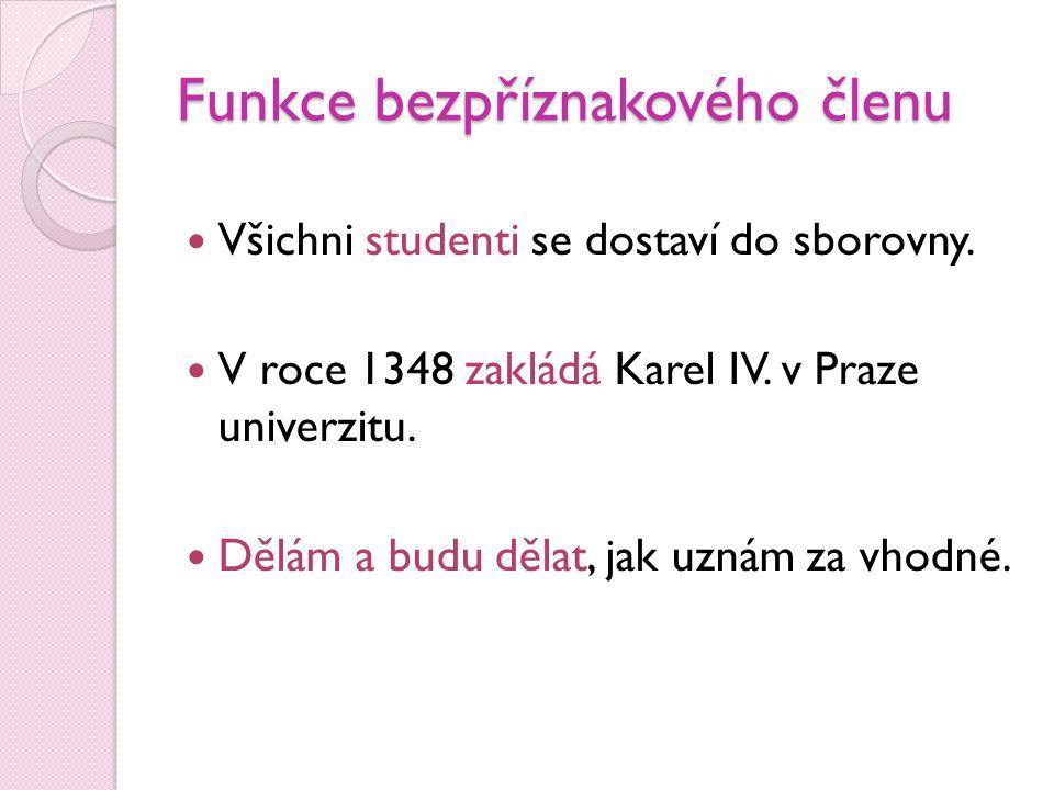 Funkce bezpříznakového členu  Všichni studenti se dostaví do sborovny.  V roce 1348 zakládá Karel IV. v Praze univerzitu.  Dělám a budu dělat, jak