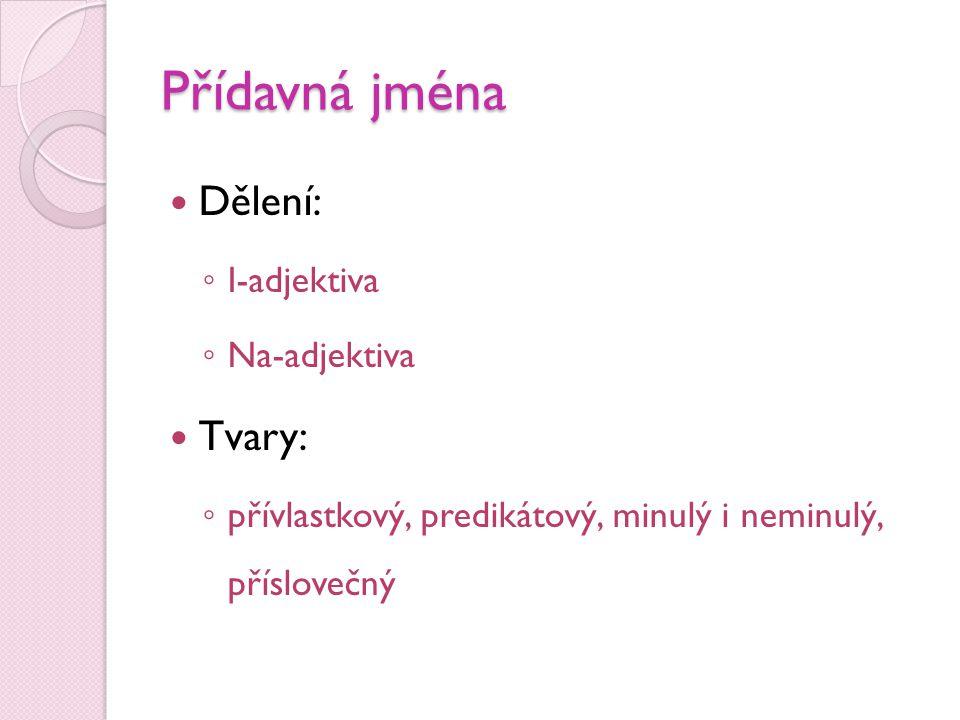 Přídavná jména  Dělení: ◦ I-adjektiva ◦ Na-adjektiva  Tvary: ◦ přívlastkový, predikátový, minulý i neminulý, příslovečný