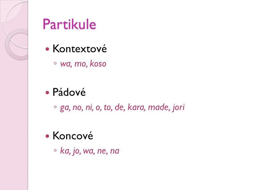 Partikule  Kontextové ◦ wa, mo, koso  Pádové ◦ ga, no, ni, o, to, de, kara, made, jori  Koncové ◦ ka, jo, wa, ne, na
