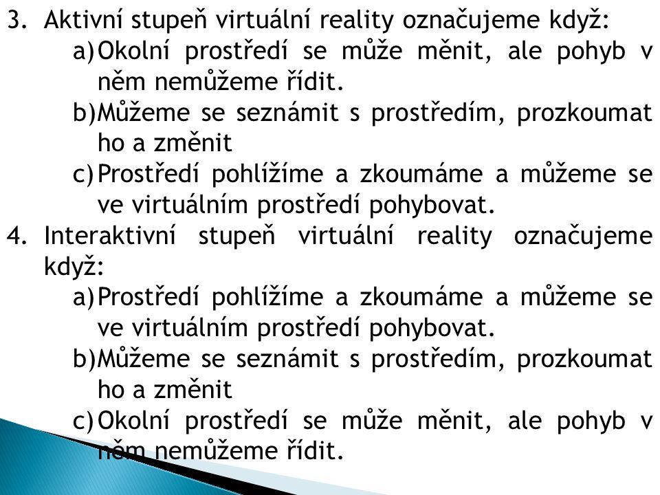 3.Aktivní stupeň virtuální reality označujeme když: a)Okolní prostředí se může měnit, ale pohyb v něm nemůžeme řídit.