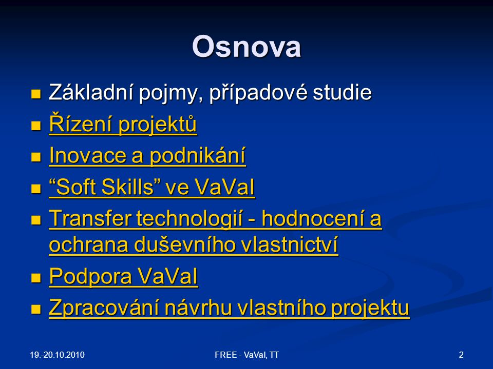 Další případové studie  IBM Case Studies: http://www.ibm.com/search/?en=utf&v=14&lang=en&cc=u s&lv=c&q=case+study+innovation&x=13&y=5 http://www.ibm.com/search/?en=utf&v=14&lang=en&cc=u s&lv=c&q=case+study+innovation&x=13&y=5 http://www.ibm.com/search/?en=utf&v=14&lang=en&cc=u s&lv=c&q=case+study+innovation&x=13&y=5  Industry podcasts: Midsized clients and experts in seven industries share their insights - http://www- 1.ibm.com/businesscenter/smb/us/en/mbpodcasts?&ca=s mbIndustryPodcasts101706&tactic=&me=W&met=inli&re =smbibmcomTopPagesIndustriesPromo1usen101706 http://www- 1.ibm.com/businesscenter/smb/us/en/mbpodcasts?&ca=s mbIndustryPodcasts101706&tactic=&me=W&met=inli&re =smbibmcomTopPagesIndustriesPromo1usen101706 http://www- 1.ibm.com/businesscenter/smb/us/en/mbpodcasts?&ca=s mbIndustryPodcasts101706&tactic=&me=W&met=inli&re =smbibmcomTopPagesIndustriesPromo1usen101706 19.-20.10.2010 43FREE - VaVaI, TT