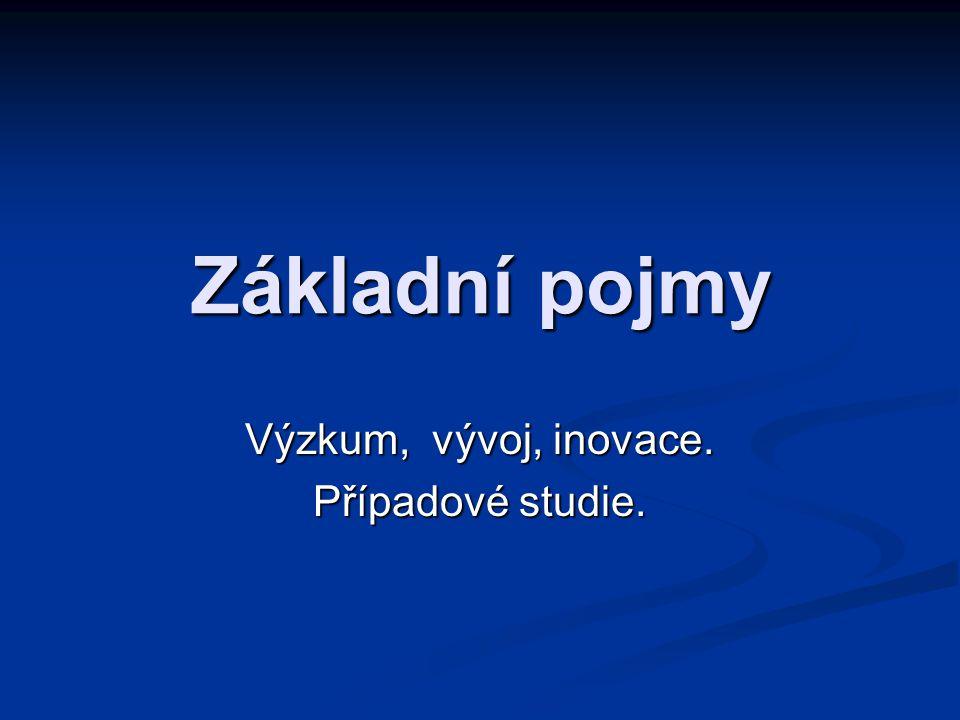 Základní pojmy Výzkum, vývoj, inovace. Případové studie.