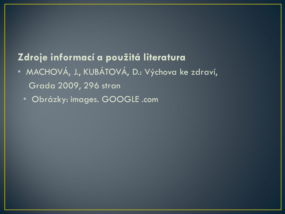 Zdroje informací a použitá literatura • MACHOVÁ, J., KUBÁTOVÁ, D.: Výchova ke zdraví, Grada 2009, 296 stran • Obrázky: images.