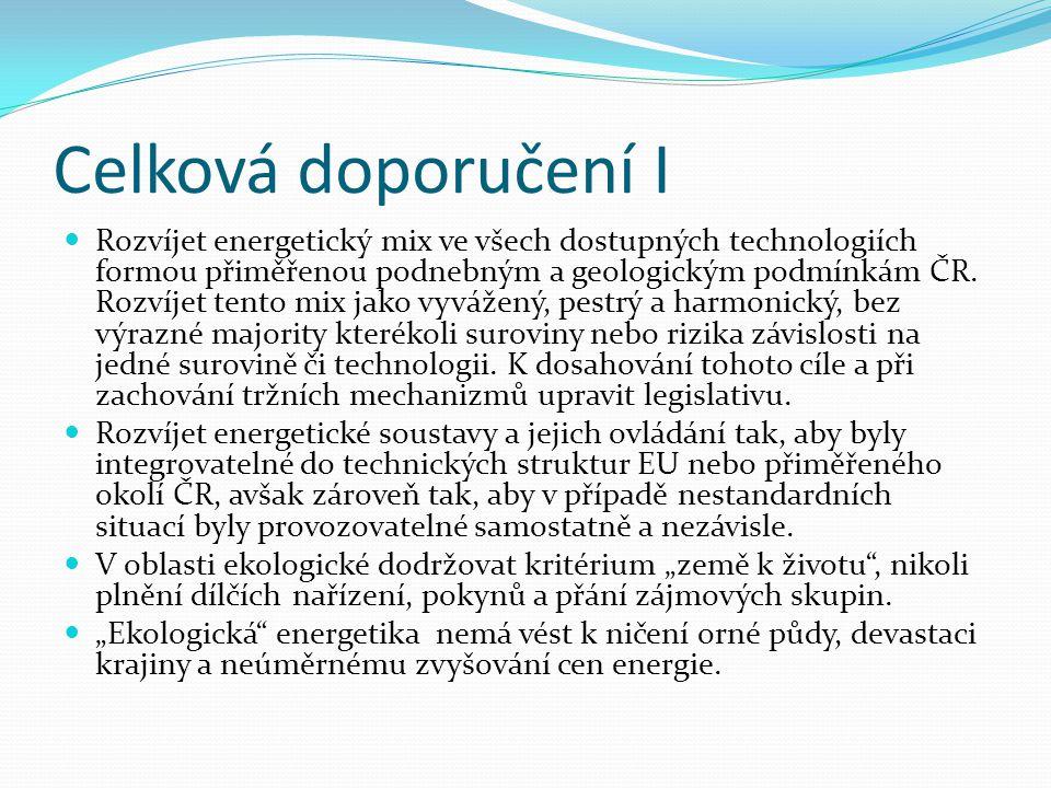 Celková doporučení I  Rozvíjet energetický mix ve všech dostupných technologiích formou přiměřenou podnebným a geologickým podmínkám ČR. Rozvíjet ten