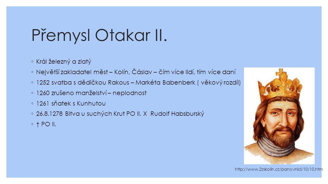 Přemysl Otakar II. ◦ Král železný a zlatý ◦ Největší zakladatel měst – Kolín, Čáslav – čím více lidí, tím více daní ◦ 1252 svatba s dědičkou Rakous –