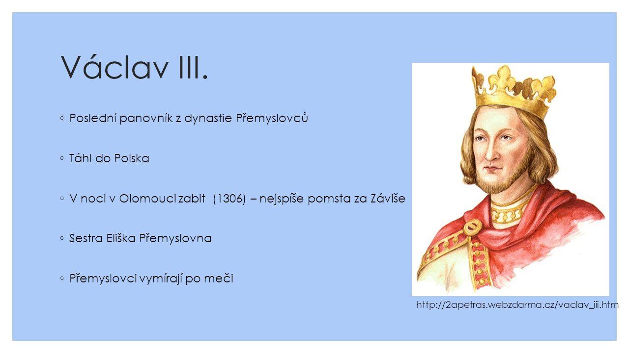 Václav III. ◦ Poslední panovník z dynastie Přemyslovců ◦ Táhl do Polska ◦ V noci v Olomouci zabit (1306) – nejspíše pomsta za Záviše ◦ Sestra Eliška P