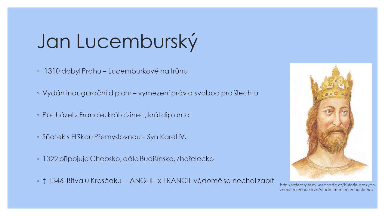 Jan Lucemburský ◦ 1310 dobyl Prahu – Lucemburkové na trůnu ◦ Vydán inaugurační diplom – vymezení práv a svobod pro šlechtu ◦ Pocházel z Francie, král