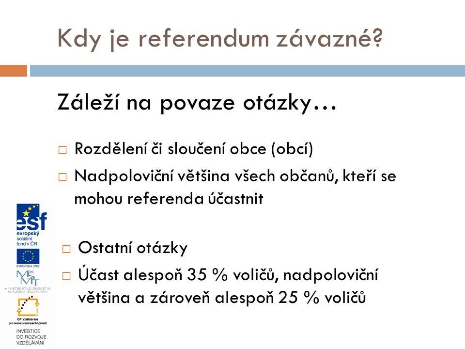 Kdy je referendum závazné? Záleží na povaze otázky…  Rozdělení či sloučení obce (obcí)  Nadpoloviční většina všech občanů, kteří se mohou referenda
