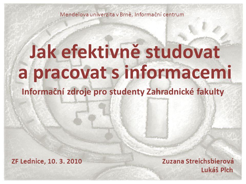 Jak efektivně studovat a pracovat s informacemi ZF Lednice, 10. 3. 2010 Zuzana Streichsbierová Lukáš Plch Mendelova univerzita v Brně, Informační cent