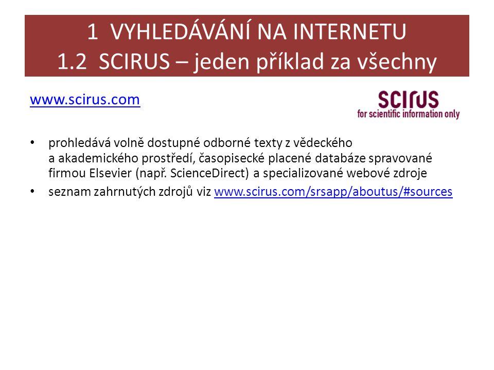 1 VYHLEDÁVÁNÍ NA INTERNETU 1.2 SCIRUS – jeden příklad za všechny www.scirus.com • prohledává volně dostupné odborné texty z vědeckého a akademického prostředí, časopisecké placené databáze spravované firmou Elsevier (např.