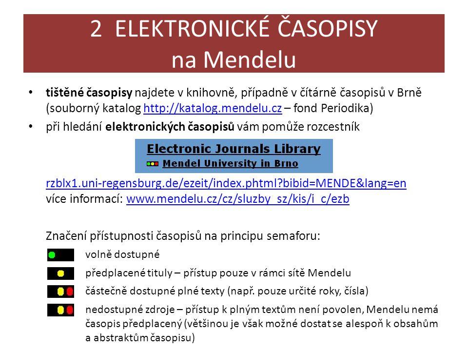 2 ELEKTRONICKÉ ČASOPISY na Mendelu • tištěné časopisy najdete v knihovně, případně v čítárně časopisů v Brně (souborný katalog http://katalog.mendelu.cz – fond Periodika)http://katalog.mendelu.cz • při hledání elektronických časopisů vám pomůže rozcestník rzblx1.uni-regensburg.de/ezeit/index.phtml?bibid=MENDE&lang=en rzblx1.uni-regensburg.de/ezeit/index.phtml?bibid=MENDE&lang=en více informací: www.mendelu.cz/cz/sluzby_sz/kis/i_c/ezbwww.mendelu.cz/cz/sluzby_sz/kis/i_c/ezb Značení přístupnosti časopisů na principu semaforu: volně dostupné předplacené tituly – přístup pouze v rámci sítě Mendelu částečně dostupné plné texty (např.