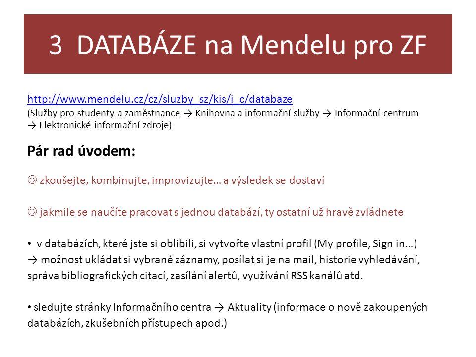 3 DATABÁZE na Mendelu pro ZF http://www.mendelu.cz/cz/sluzby_sz/kis/i_c/databaze (Služby pro studenty a zaměstnance → Knihovna a informační služby → Informační centrum → Elektronické informační zdroje) Pár rad úvodem:  zkoušejte, kombinujte, improvizujte… a výsledek se dostaví  jakmile se naučíte pracovat s jednou databází, ty ostatní už hravě zvládnete • v databázích, které jste si oblíbili, si vytvořte vlastní profil (My profile, Sign in…) → možnost ukládat si vybrané záznamy, posílat si je na mail, historie vyhledávání, správa bibliografických citací, zasílání alertů, využívání RSS kanálů atd.