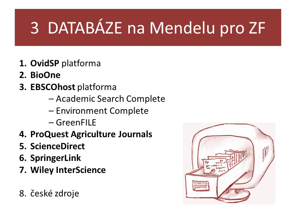 3 DATABÁZE na Mendelu pro ZF 1.OvidSP platforma 2.BioOne 3.EBSCOhost platforma – Academic Search Complete – Environment Complete – GreenFILE 4.ProQuest Agriculture Journals 5.ScienceDirect 6.SpringerLink 7.Wiley InterScience 8.české zdroje