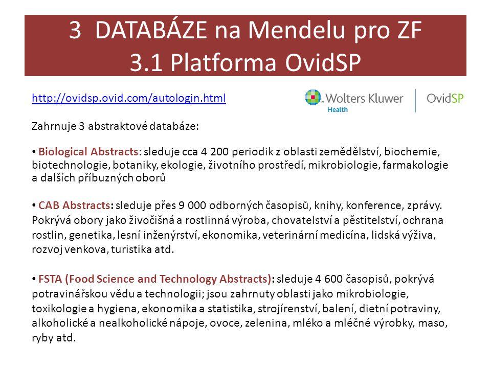 3 DATABÁZE na Mendelu pro ZF 3.1 Platforma OvidSP http://ovidsp.ovid.com/autologin.html Zahrnuje 3 abstraktové databáze: • Biological Abstracts: sleduje cca 4 200 periodik z oblasti zemědělství, biochemie, biotechnologie, botaniky, ekologie, životního prostředí, mikrobiologie, farmakologie a dalších příbuzných oborů • CAB Abstracts: sleduje přes 9 000 odborných časopisů, knihy, konference, zprávy.