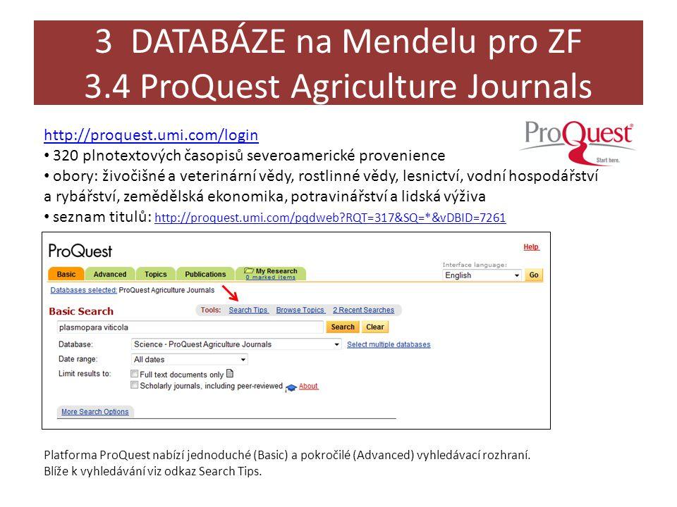 3 DATABÁZE na Mendelu pro ZF 3.4 ProQuest Agriculture Journals http://proquest.umi.com/login • 320 plnotextových časopisů severoamerické provenience • obory: živočišné a veterinární vědy, rostlinné vědy, lesnictví, vodní hospodářství a rybářství, zemědělská ekonomika, potravinářství a lidská výživa • seznam titulů: http://proquest.umi.com/pqdweb?RQT=317&SQ=*&vDBID=7261 http://proquest.umi.com/pqdweb?RQT=317&SQ=*&vDBID=7261 Platforma ProQuest nabízí jednoduché (Basic) a pokročilé (Advanced) vyhledávací rozhraní.
