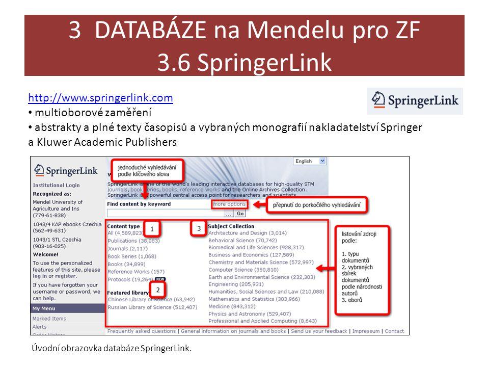 3 DATABÁZE na Mendelu pro ZF 3.6 SpringerLink http://www.springerlink.com • multioborové zaměření • abstrakty a plné texty časopisů a vybraných monografií nakladatelství Springer a Kluwer Academic Publishers Úvodní obrazovka databáze SpringerLink.