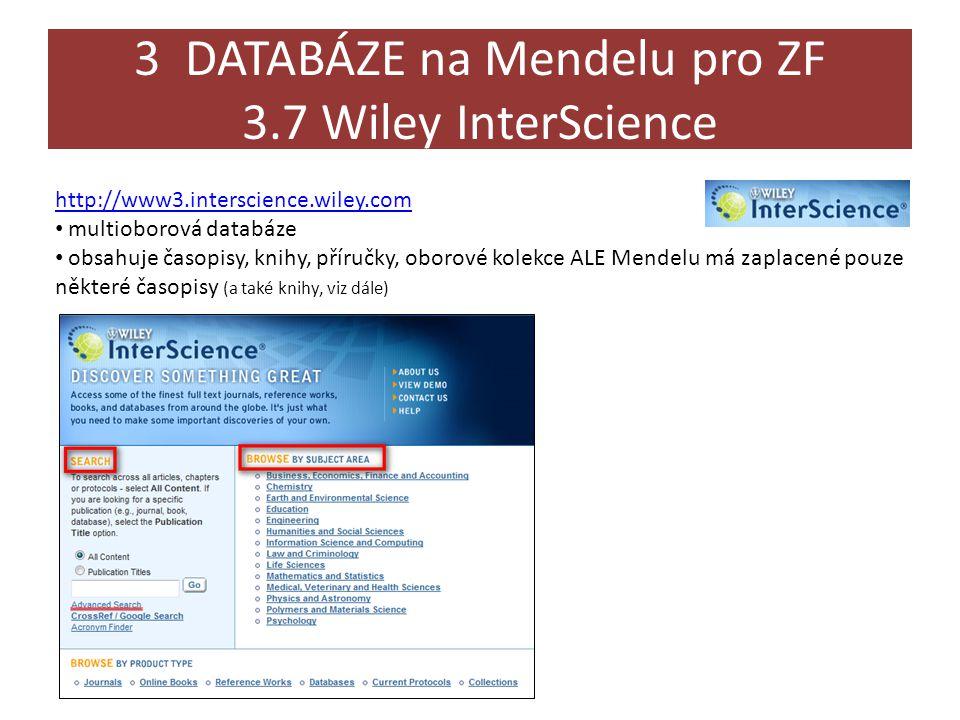 3 DATABÁZE na Mendelu pro ZF 3.7 Wiley InterScience http://www3.interscience.wiley.com • multioborová databáze • obsahuje časopisy, knihy, příručky, oborové kolekce ALE Mendelu má zaplacené pouze některé časopisy (a také knihy, viz dále)