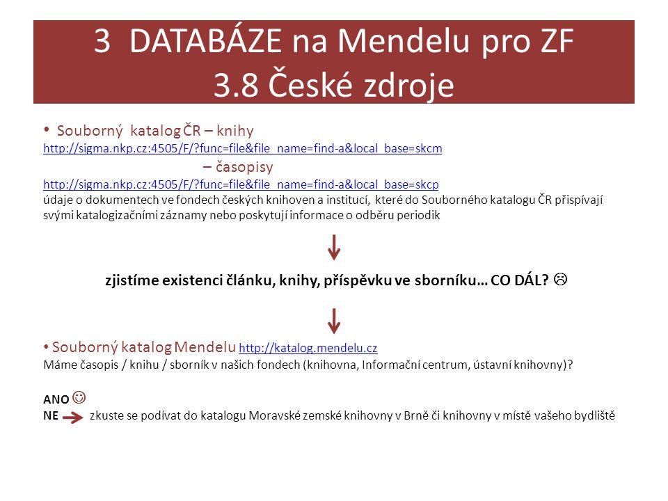 3 DATABÁZE na Mendelu pro ZF 3.8 České zdroje • Souborný katalog ČR – knihy http://sigma.nkp.cz:4505/F/?func=file&file_name=find-a&local_base=skcm – časopisy http://sigma.nkp.cz:4505/F/?func=file&file_name=find-a&local_base=skcp údaje o dokumentech ve fondech českých knihoven a institucí, které do Souborného katalogu ČR přispívají svými katalogizačními záznamy nebo poskytují informace o odběru periodik zjistíme existenci článku, knihy, příspěvku ve sborníku… CO DÁL.