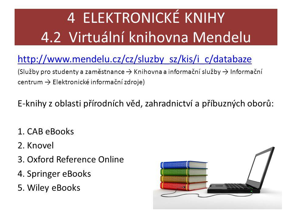 4 ELEKTRONICKÉ KNIHY 4.2 Virtuální knihovna Mendelu http://www.mendelu.cz/cz/sluzby_sz/kis/i_c/databaze (Služby pro studenty a zaměstnance → Knihovna a informační služby → Informační centrum → Elektronické informační zdroje) E-knihy z oblasti přírodních věd, zahradnictví a příbuzných oborů: 1.